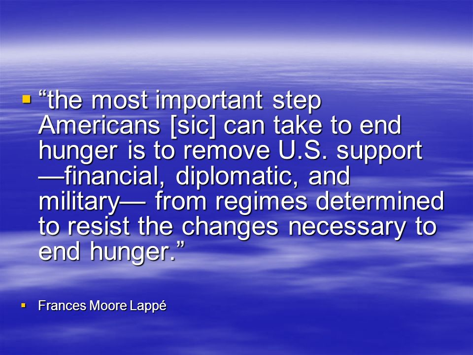 the most important step Americans [sic] can take to end hunger is to remove U.S. support —financial, diplomatic, and military— from regimes determined to resist the changes necessary to end hunger.